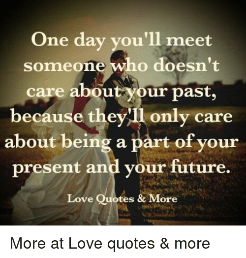One Day Youll Meet Someone Who Doesnt Care About Your Past Because