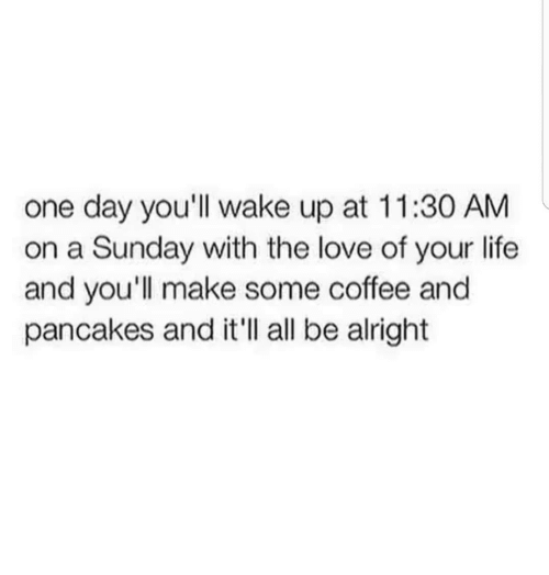A Sunday: one day you'll wake up at 11:30 AM  on a Sunday with the love of your life  and you'll make some coffee and  pancakes and it'll all be alright