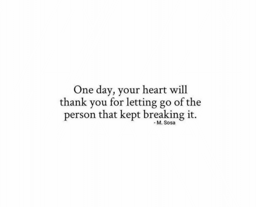 Heart Will: One day, your heart will  thank you for letting go  of the  person that kept breaking it.  - M. Sosa