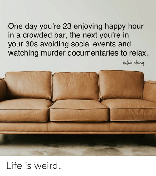 crowded: One day you're 23 enjoying happy hour  in a crowded bar, the next you're in  your 30s avoiding social events and  watching murder documentaries to relax.  edbsetdlassy Life is weird.