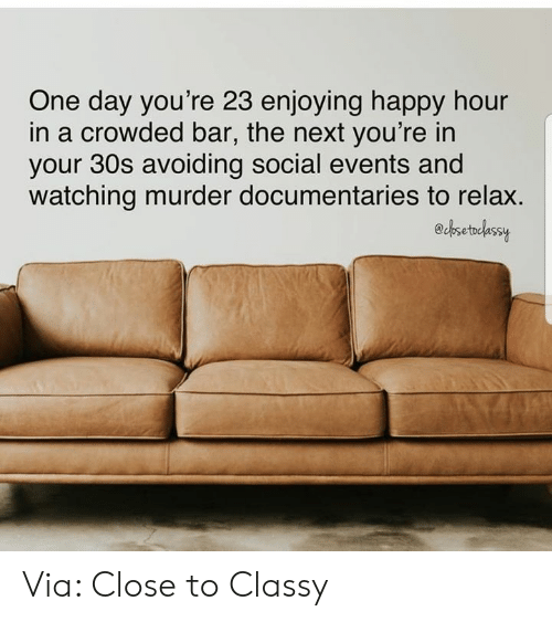 crowded: One day you're 23 enjoying happy hour  in a crowded bar, the next you're in  your 30s avoiding social events and  watching murder documentaries to relax.  echsetelassy Via: Close to Classy