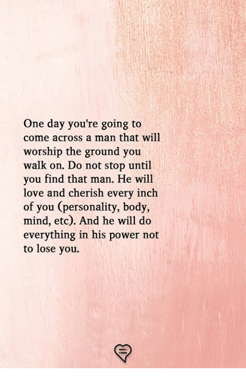 worship: One day you're going to  come across a man that will  worship the ground you  walk on. Do not stop until  you find that man. He will  love and cherish every inch  of you (personality, body,  mind, etc). And he will do  everything in his power not  to lose you.