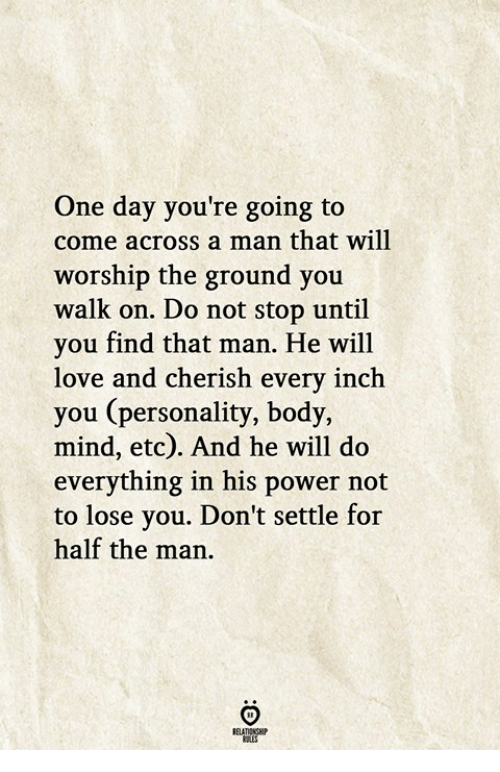 worship: One day you're going to  come across a man that will  worship the ground you  walk on. Do not stop until  you find that man. He will  love and cherish every inch  you (personality, body,  mind, etc). And he will do  everything in his power not  to lose you. Don't settle for  half the man.