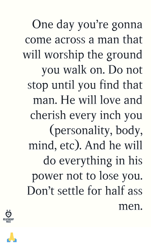 Ass, Love, and Power: One day you're gonna  come across a man that  will worship the ground  you walk on. Do not  stop until you find that  an. He will love and  h every inch you  cheris  (personality, body,  mind, etc). And he will  do everything in his  power not to lose you.  Don't settle for half ass  men  ELATIONSHP 🙏