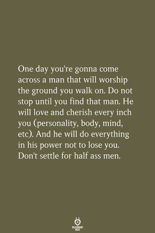 worship: One day you're gonna come  across a man that will worship  the ground you walk on. Do not  stop until you find that man. He  will love and cherish every inch  you (personality, body, mind,  etc). And he will do everything  in his power not to lose you.  Don't settle for half ass men.