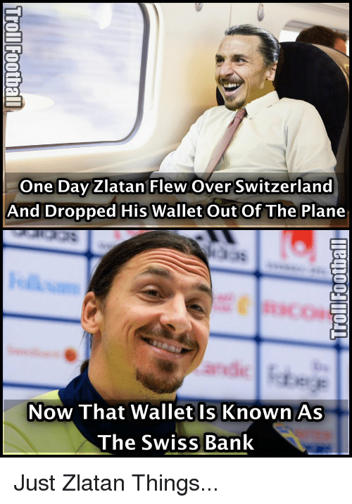 swiss bank: One Day Zlatan Flew Over Switzerland  And Dropped His wallet out of The Plane  Now That Wallet Is Known As  The Swiss Bank Just Zlatan Things...