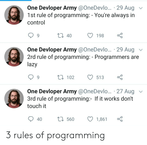 dont touch: One Devloper Army @OneDevlo... 29 Aug  1st rule of programming: - You're always in  control  t 40  198  One Devloper Army @OneDevl... 29 Aug  2rd rule of programming: - Programmers are  lazy  V  L 102  513  One Devloper Army @OneDevlo... 27 Aug  3rd rule of programming:- If it works don't  touch it  L560  40  1,861 3 rules of programming