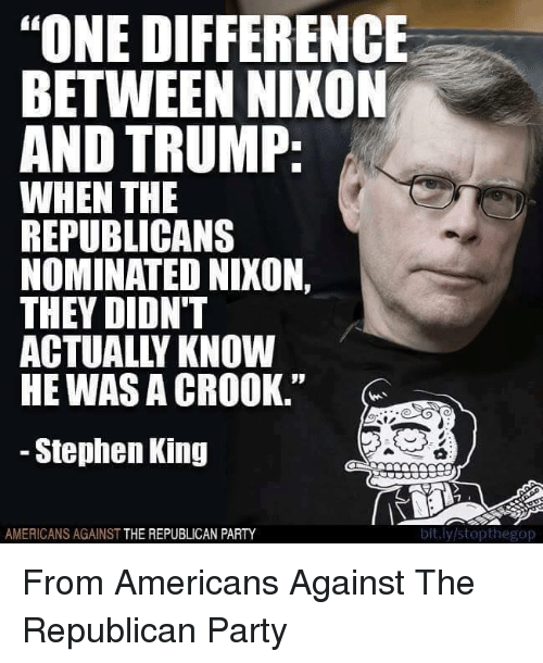 """memes: """"ONE DIFFERENCE  BETWEEN NIXON  AND TRUMP  WHEN THE  REPUBLICANS  NOMINATED NIXON,  THEY DIDN'T  ACTUALLY KNOW  HE WASA CROOK.""""  Stephen King  bit.ly/stopthegop  AMERICANS AGAINST  THE REPUBLICAN PARTY From Americans Against The Republican Party"""
