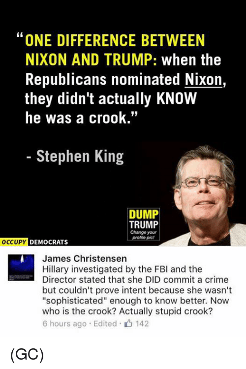 """Memes and 🤖: """"ONE DIFFERENCE BETWEEN  NIXON AND TRUMP: when the  Republicans nominated Nixon,  they didn't actually KNOW  he was a crook  Stephen King  DUMP  TRUMP  Change your  Profile pic!  OCCUPY DEMOCRATS  James Christensen  Hillary investigated by the FBI and the  Director stated that she DID commit a crime  but couldn't prove intent because she wasn't  """"sophisticated"""" enough to know better. Now  who is the crook? Actually stupid crook?  6 hours ago Edited 142 (GC)"""