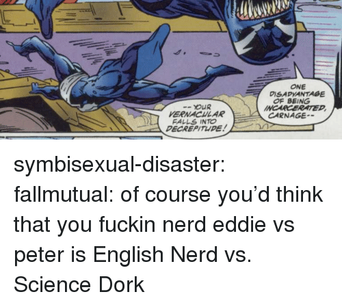 Carnage: ONE  DISADVANTAGE  OF BEING  INCARCERATED  OUR  VERNACHLAR  FALLS INTO  DECREPITUDE  CARNAGE symbisexual-disaster: fallmutual: of course you'd think that you fuckin nerd eddie vs peter is English Nerd vs. Science Dork