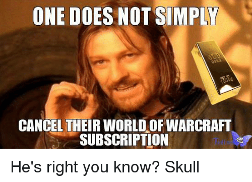 Subscripter: ONE DOES NOT SIMPLY  CANCEL THEIR WORLD OF WARCRAFT  SUBSCRIPTION He's right you know? Skull