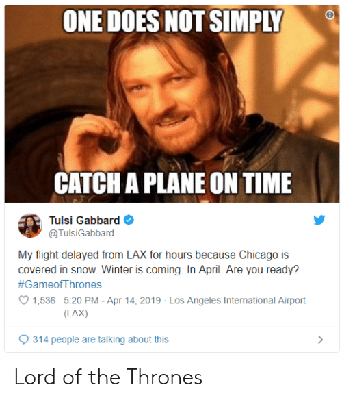 Flight Delayed: ONE DOES NOT SIMPLY  CATCH A PLANE ON TIME  Tulsi Gabbard  @TulsiGabbard  My flight delayed from LAX for hours because Chicago is  covered in snow. Winter is coming. In April. Are you ready?  #GameofThrones  1,536 5:20 PM - Apr 14, 2019 Los Angeles International Airport  LAX)  9314 people are talking about this Lord of the Thrones