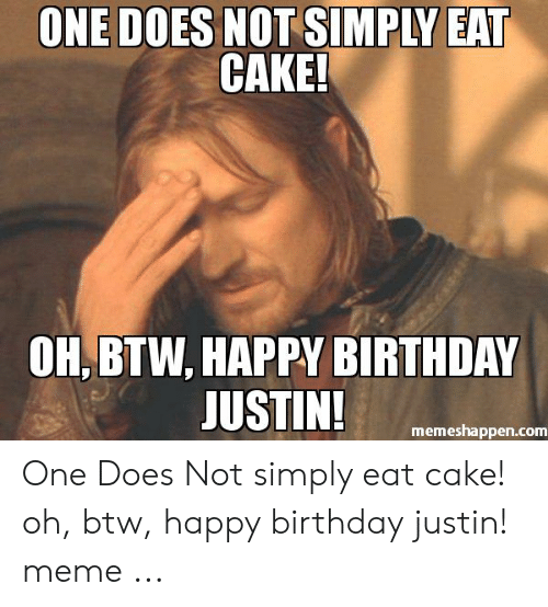 Justin Meme: ONE DOES NOT SIMPLY EAT  CAKE!  OH, BTW, HAPPY BIRTHDAY  JUSTIN!  memeshappen.com One Does Not simply eat cake! oh, btw, happy birthday justin! meme ...