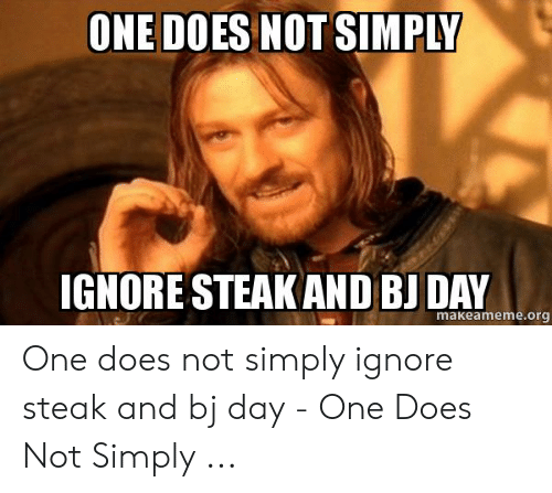 One, Org, and Day: ONE DOES NOT SIMPLY  IGNORE STEAK AND BI DAY  makeameme.org One does not simply ignore steak and bj day - One Does Not Simply ...