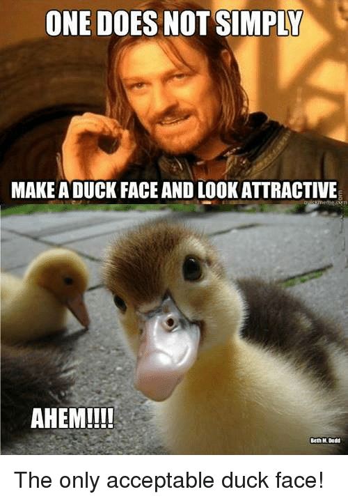 Duck Face: ONE DOES NOT SIMPLY  MAKE ADUCK FACE AND LOOK ATTRACTIVE  AHEM!!!!  Beth H Dodd The only acceptable duck face!