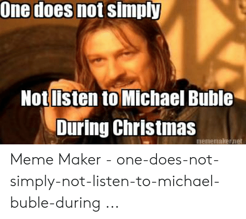 Michael Buble Christmas Meme: One does not simply  Notlisten to Michael Buble  During Christmas  mememakernet Meme Maker - one-does-not-simply-not-listen-to-michael-buble-during ...