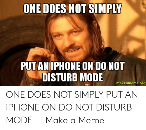 Do Not Disturb Meme: ONE DOES NOT SIMPLY  PUT ANIPHONE ON DO NOT  DISTURB MODE  makeameme.org ONE DOES NOT SIMPLY PUT AN iPHONE ON DO NOT DISTURB MODE - | Make a Meme