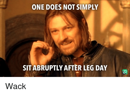 After Leg Day: ONE DOES NOT SIMPLY  SIT ABRUPTLY AFTER LEG DAY Wack