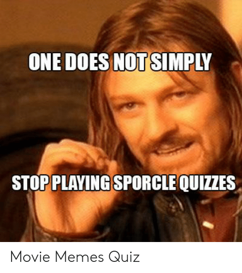 Quiz Meme: ONE DOES NOT SIMPLY  STOP PLAYING SPORCLE QUIZZES Movie Memes Quiz