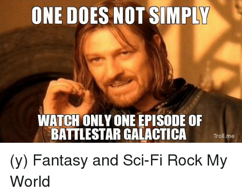 battlestar: ONE DOES NOT SIMPLY  WATCH ONLY ONE EPISODE OF  BATTLESTAR GALACTICA  Troll me (y) Fantasy and Sci-Fi Rock My World