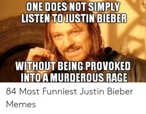 Justin Meme: ONE DOES NOTSIMPLY  LISTEN TO JUSTIN BIEBER  WITHOUT BEING PROVOKED  INTOAMURDEROUS RAGE  inom 84 Most Funniest Justin Bieber Memes