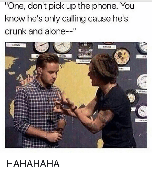 "Being Alone, Drunk, and Memes: ""One, don't pick up the phone. You  know he's only calling cause he's  drunk and alone--"" HAHAHAHA"