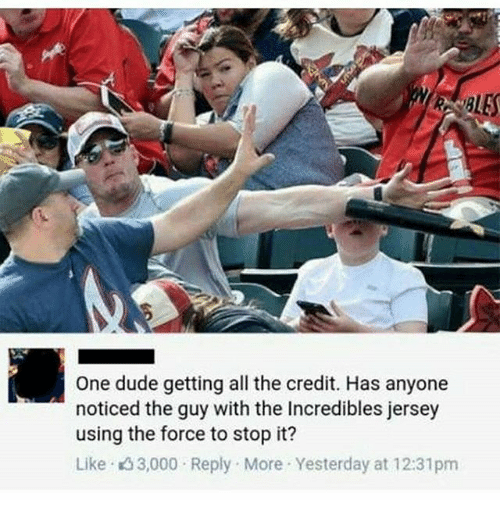 Dude, Memes, and The Incredibles: One dude getting all the credit. Has anyone  noticed the guy with the Incredibles jersey  using the force to stop it?  Like 3,000 Reply More Yesterday at 12:31pm
