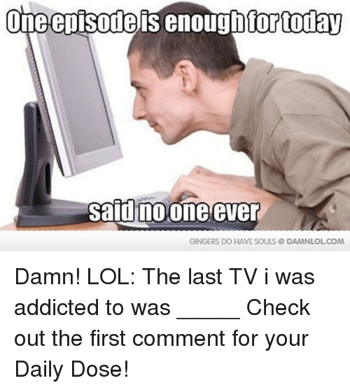 gingers do have souls: One episode is enough for today  did no one ever  GINGERS DO HAVE SOULS DAMNLOLCOM Damn! LOL: The last TV i was addicted to was _____  Check out the first comment for your Daily Dose!