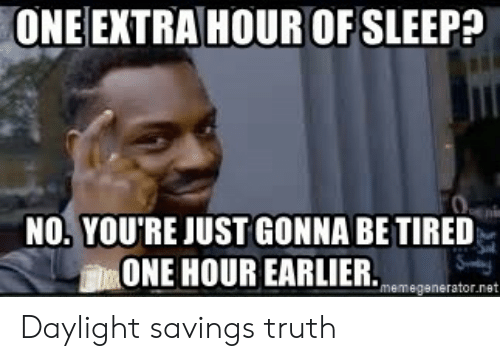 memegenerator: ONE EXTRA HOUR OF SLEEP?  NO.YOU'RE JUST GONNA BE TIRED  血ONE HOUR EARLIER.memegenerator.net Daylight savings truth
