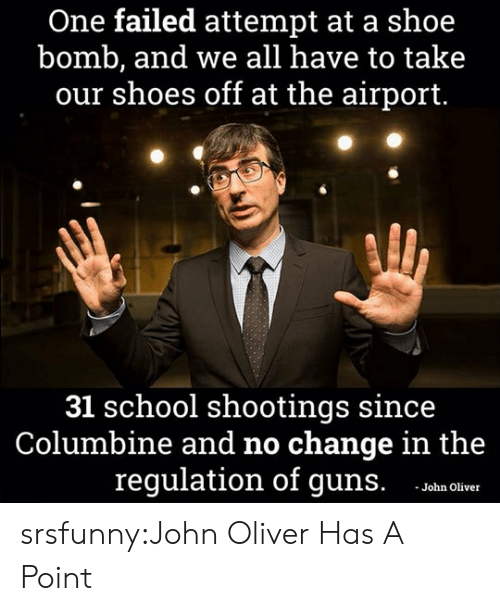 school shootings: One failed attempt at a shoe  bomb, and we all have to take  our shoes off at the airport.  31 school shootings since  Columbine and no change in the  regulation of guns. oha olicer srsfunny:John Oliver Has A Point