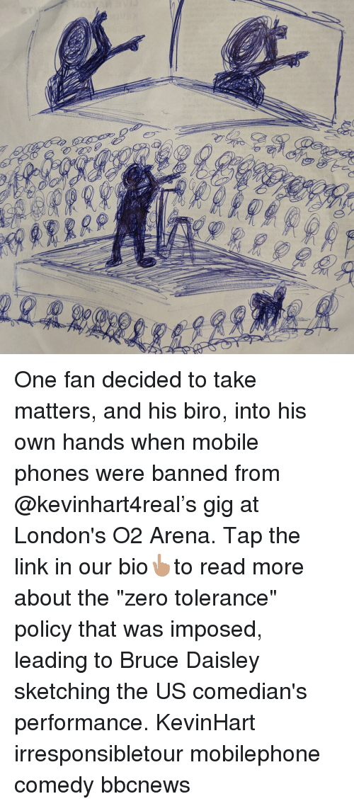 "comedians: One fan decided to take matters, and his biro, into his own hands when mobile phones were banned from @kevinhart4real's gig at London's O2 Arena. Tap the link in our bio👆🏽to read more about the ""zero tolerance"" policy that was imposed, leading to Bruce Daisley sketching the US comedian's performance. KevinHart irresponsibletour mobilephone comedy bbcnews"