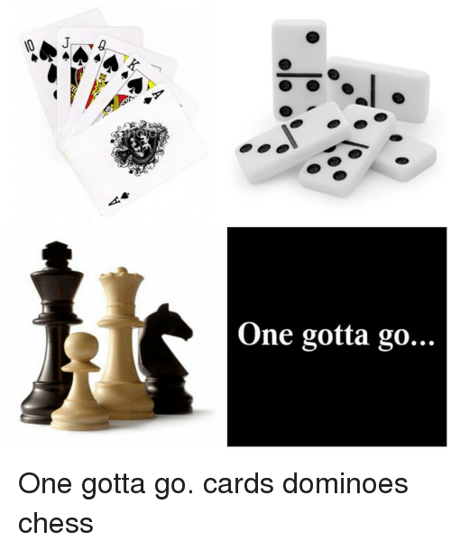 Memes, Chess, and Domino's: One gotta go... One gotta go. cards dominoes chess