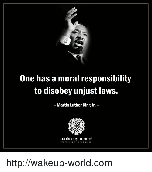 Martin Luther King Jr.: One has a moral responsibility  to disobey unjust laws.  Martin Luther King Jr.  wake up world  ITS TIME TO RISE AND SHINE http://wakeup-world.com