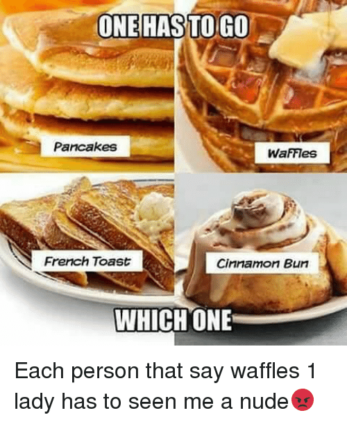 French Toast: ONE HAS TO GO  Pancakes  WaFFes  French Toast  Cinnamon Bun  WHICH ONE Each person that say waffles 1 lady has to seen me a nude😡