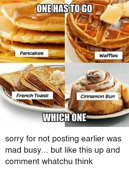 French Toast: ONE HAS TO GO  Pancakes  WaFFIes  French Toast  Cinnamon Bun  WHICH ONE sorry for not posting earlier was mad busy... but like this up and comment whatchu think