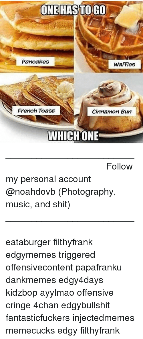 French Toast: ONE HASTOIGO  Pancakes  WaFFIes  French Toast  Cinnamon Bun  WHICH ONE ____________________________________________ Follow my personal account @noahdovb (Photography, music, and shit) ___________________________________________ eataburger filthyfrank edgymemes triggered offensivecontent papafranku dankmemes edgy4days kidzbop ayylmao offensive cringe 4chan edgybullshit fantasticfuckers injectedmemes memecucks edgy filthyfrank