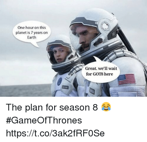 Earth, Gameofthrones, and One: One hour on this  planet is 7 years on  Earth  Great. we'll wait  for GOT8 here The plan for season 8 😂 #GameOfThrones https://t.co/3ak2fRF0Se