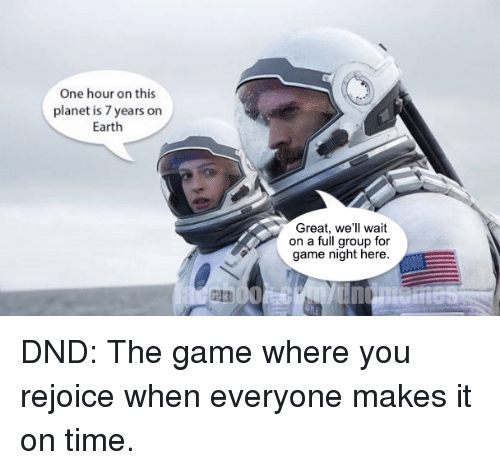 The Game, Earth, and Game: One hour on this  planet is 7 years on  Earth  Great, we'll wait  on a full group for  game night here. DND: The game where you rejoice when everyone makes it on time.