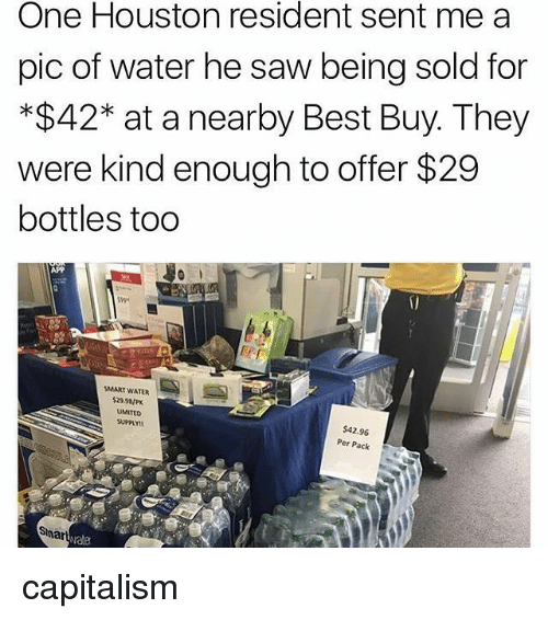 Sawing: One Houston resident sent mea  pic of water he saw being sold for  *$42* at a nearby Best Buy. They  were kind enough to offer $29  bottles too  APP  SMART WATER  $2SaP  LIMITED  SUPPLY!  $42.96  Per Pack  vate capitalism