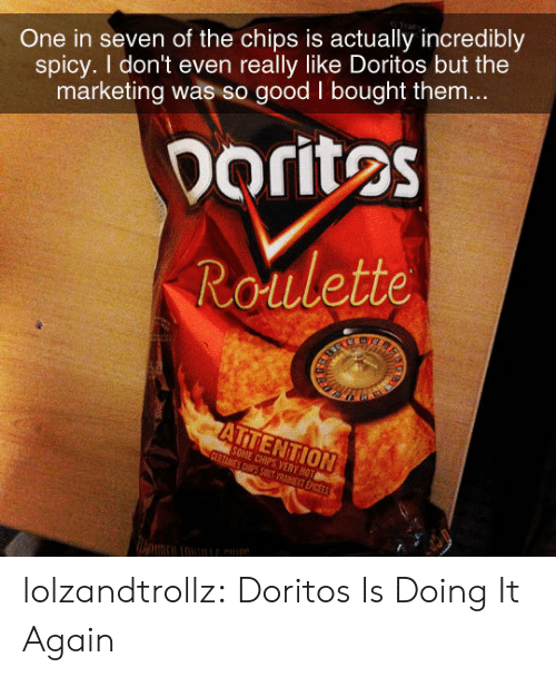 doritos: One in seven of the chips is actually incredibly  spicy. I don't even really like Doritos but the  marketing was so good I bought them...  Doritos  Roulette  ARS  ATTENTION  SOME CHIPS VERY HOT  CERTAINES CSPS SOT VRAET EPICEES lolzandtrollz:  Doritos Is Doing It Again