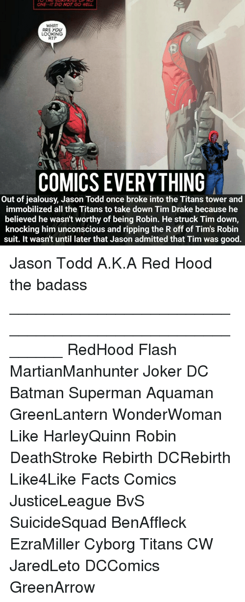 Drake, Joker, and Memes: ONE--IT DID NOT GO WELL.  WHAT  ARE YOU  LOOKING  ATP  COMICS EVERYTHING  Out of jealousy, Jason Todd once broke into the Titans tower and  immobilized all the Titans to take down Tim Drake because he  believed he wasn't worthy of being Robin. He struck Tim down,  knocking him unconscious and ripping the R off of Tims Robin  suit. It wasn't until later that Jason admitted that Tim was good. Jason Todd A.K.A Red Hood the badass ________________________________________________________ RedHood Flash MartianManhunter Joker DC Batman Superman Aquaman GreenLantern WonderWoman Like HarleyQuinn Robin DeathStroke Rebirth DCRebirth Like4Like Facts Comics JusticeLeague BvS SuicideSquad BenAffleck EzraMiller Cyborg Titans CW JaredLeto DCComics GreenArrow