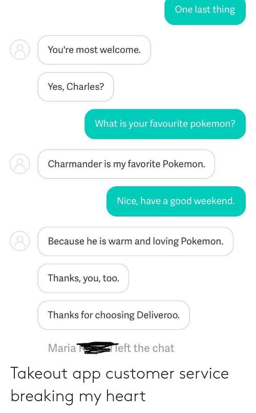 Thanks You: One last thing  You're most welcome.  Yes, Charles?  What is your favourite pokemon?  Charmander is my favorite Pokemon.  Nice, have a good weekend.  Because he is warm and loving Pokemon.  Thanks, you, too.  Thanks for choosing Deliveroo  Maria  eft the chat Takeout app customer service breaking my heart