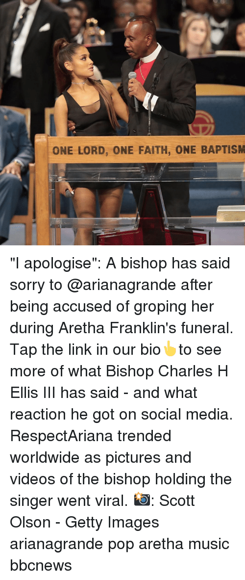"Memes, Music, and Pop: ONE LORD, ONE FAITH, ONE BAPTISM ""I apologise"": A bishop has said sorry to @arianagrande after being accused of groping her during Aretha Franklin's funeral. Tap the link in our bio👆to see more of what Bishop Charles H Ellis III has said - and what reaction he got on social media. RespectAriana trended worldwide as pictures and videos of the bishop holding the singer went viral. 📸: Scott Olson - Getty Images arianagrande pop aretha music bbcnews"