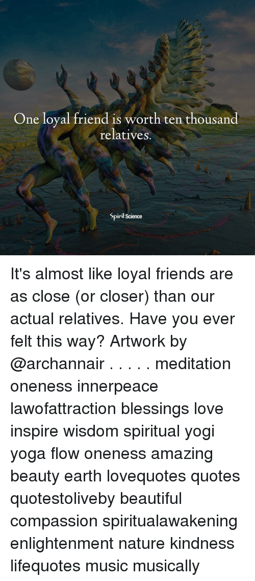 Beautiful, Friends, and Love: One loyal friend is worth ten thousand  relatives.  Spiril Science It's almost like loyal friends are as close (or closer) than our actual relatives. Have you ever felt this way? Artwork by @archannair . . . . . meditation oneness innerpeace lawofattraction blessings love inspire wisdom spiritual yogi yoga flow oneness amazing beauty earth lovequotes quotes quotestoliveby beautiful compassion spiritualawakening enlightenment nature kindness lifequotes music musically