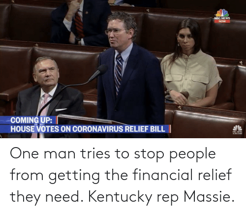 Kentucky: One man tries to stop people from getting the financial relief they need. Kentucky rep Massie.