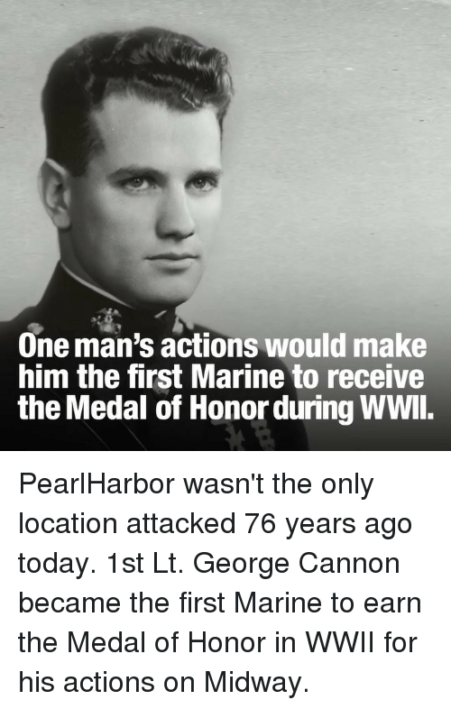 medal of honor: One man's actions would make  him the first Marine to receive  the Medal of Honor during WWl. PearlHarbor wasn't the only location attacked 76 years ago today. 1st Lt. George Cannon became the first Marine to earn the Medal of Honor in WWII for his actions on Midway.