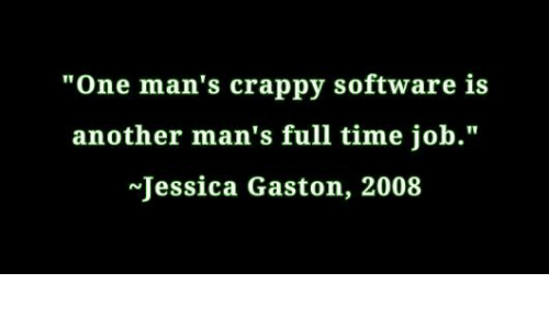 """full time job: """"One man's crappy software is  another man's full time job.""""  Jessica Gaston, 2008"""