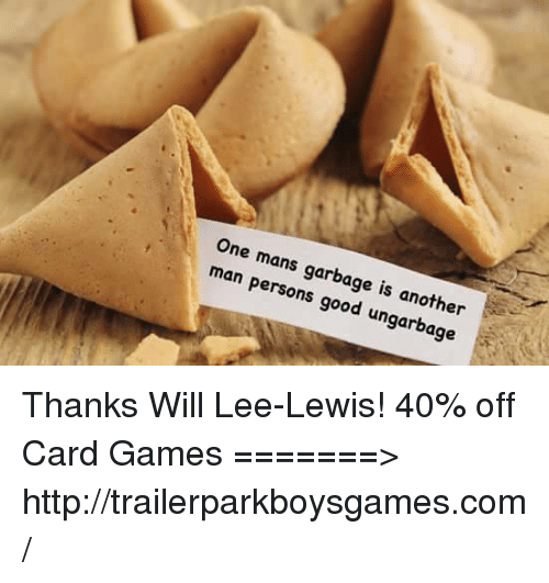 Mans Man: One mans  man garbage is another  Persons  good ung  9e Thanks Will Lee-Lewis! 40% off Card Games =======> http://trailerparkboysgames.com/