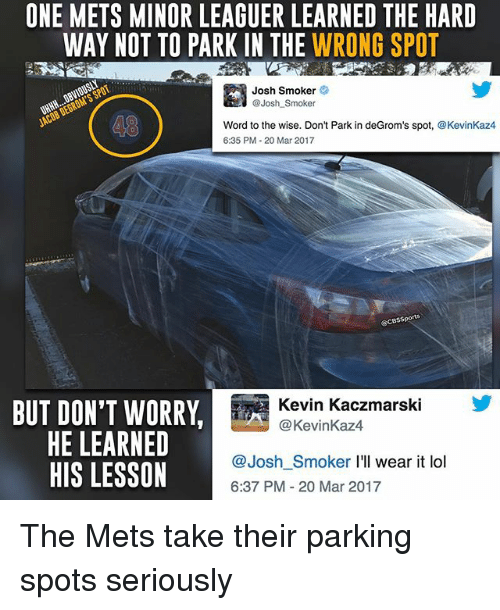 Memes, 🤖, and Mar: ONE METS MINOR LEAGUER LEARNED THE HARD  WAY NOT TO PARK IN THE WRONG SPOT  Josh Smoker  Josh Smoker  Word to the wise. Don't Park in deGrom's spot, @KevinKaz4  6:35 PM 20 Mar 2017  BUT DON'T WORRY  Kevin Kaczmarski  Kevin Kaz4  HE LEARNED  @Josh Smoker I'll wear it lol  HIS LESSON  6:37 PM 20 Mar 2017 The Mets take their parking spots seriously