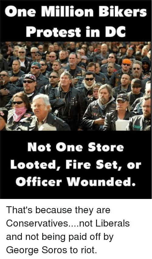 Fire, Memes, and Protest: One Million Bikers  Protest in DC  Not One Store  Looted, Fire Set, or  officer wounded That's because they are Conservatives....not Liberals and not being paid off by George Soros to riot.